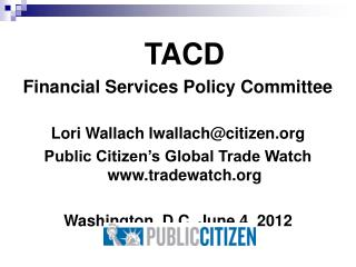 TACD Financial Services Policy Committee Lori Wallach lwallach@citizen.org Public Citizen's Global Trade Watch  www.tr