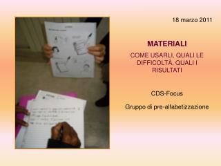 18 marzo 2011 MATERIALI COME USARLI, QUALI LE DIFFICOLT À, QUALI I RISULTATI CDS-Focus Gruppo di pre-alfabetizzazione