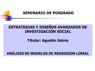 ESTRATEGIAS Y DISEÑOS AVANZADOS DE INVESTIGACIÓN SOCIAL Titular: Agustín Salvia ANÁLISIS DE MODELOS DE REGRESION LINEAL
