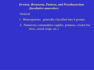Erwinia, Brenneria, Pantoea, and Pectobacterium 			(facultative anaerobes) 			General: 1.  Heterogenous:  generally clas