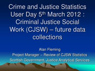 Crime and Justice Statistics User Day 5 th  March 2012 : Criminal Justice Social Work (CJSW) – future data collections