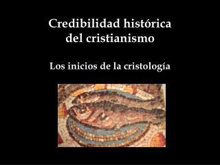 Credibilidad histórica del cristianismo Los inicios de la cristología