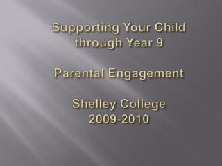 Supporting Your  Child  through Year 9 Parental Engagement Shelley College  2009-2010