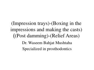 (Impression trays)-(Boxing in the impressions and making the casts) (Post damming)-(Relief Areas)  )
