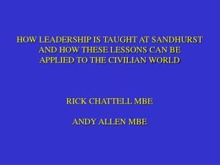 HOW LEADERSHIP IS TAUGHT AT SANDHURST AND HOW THESE LESSONS CAN BE APPLIED TO THE CIVILIAN WORLD RICK CHATTELL MBE ANDY