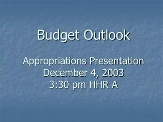 Budget Outlook Appropriations Presentation  December 4, 2003 3:30 pm HHR A