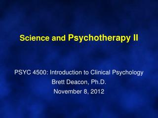 Science and  Psychotherapy II PSYC 4500: Introduction to Clinical Psychology Brett Deacon, Ph.D. November 8, 2012