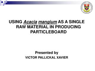 USING  Acacia mangium  AS A SINGLE RAW MATERIAL IN PRODUCING PARTICLEBOARD Presented by VICTOR PALLICKAL XAVIER