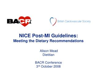 NICE Post-MI Guidelines: Meeting the Dietary Recommendations  Alison Mead Dietitian BACR Conference 3 rd  October 2008