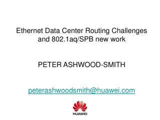 Ethernet Data Center Routing Challenges and 802.1aq/SPB new work PETER ASHWOOD-SMITH peterashwoodsmith@huawei.com