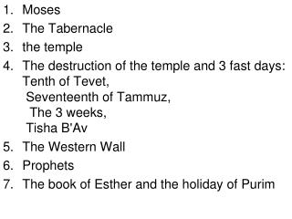 Moses The Tabernacle the temple The destruction of the temple and 3 fast days: Tenth of Tevet, Seventeenth of Tammuz,