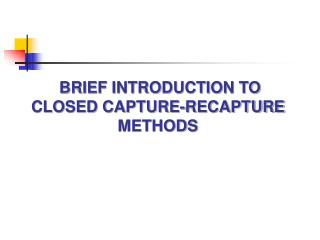 BRIEF INTRODUCTION TO CLOSED CAPTURE-RECAPTURE  METHODS