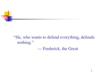 """He, who wants to defend everything, defends nothing.""                       --- Frederick, the Great"
