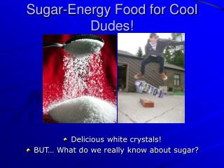 Sugar-Energy Food for Cool Dudes!