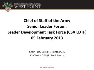 Chief of Staff of the Army Senior Leader Forum: Leader Development Task Force (CSA LDTF) 05 February 2013  Chair - LTG D