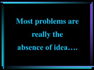 Most problems are really the  absence of idea….