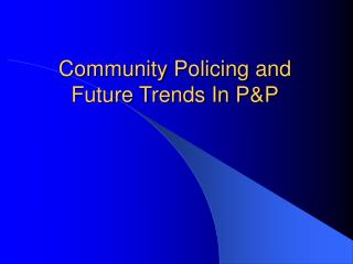 Community Policing and Future Trends In P&P