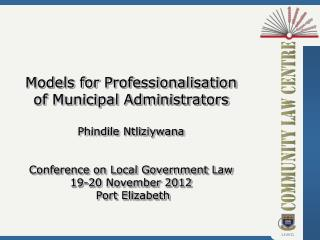 Models for Professionalisation of Municipal Administrators Phindile Ntliziywana Conference on Local Government Law 19