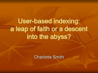 User-based indexing:  a leap of faith or a descent into the abyss?