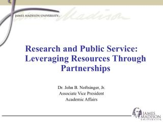 Research and Public Service: Leveraging Resources Through Partnerships  Dr. John B. Noftsinger, Jr. Associate Vice Presi