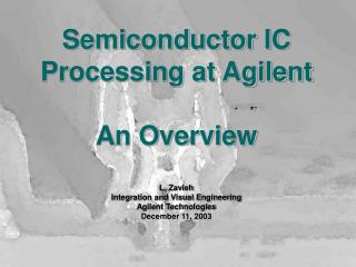 Semiconductor IC Processing at Agilent  An Overview  L. Zavieh Integration and Visual Engineering Agilent Technologies D