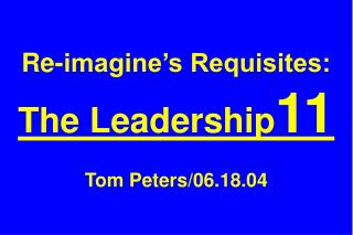 Re-imagine's Requisites: The Leadership 11 Tom Peters/06.18.04