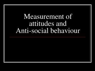 Measurement of attitudes and Anti-social behaviour
