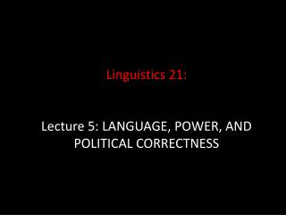 Linguistics 21: Lecture 5: LANGUAGE, POWER, AND POLITICAL CORRECTNESS
