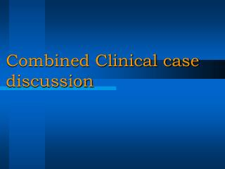 Combined Clinical case                                                                                 discussion