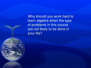Why should you work hard to learn algebra when the type of problems in this course are not likely to be done in your lif