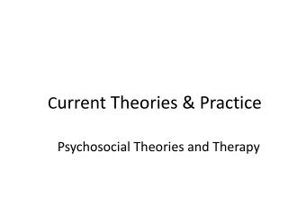 C urrent Theories & Practice Psychosocial Theories and Therapy