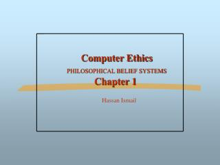 Computer Ethics PHILOSOPHICAL BELIEF SYSTEMS Chapter 1