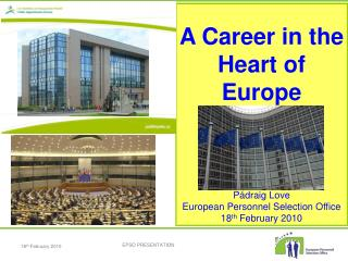 A Career in the Heart of Europe    P draig Love European Personnel Selection Office 18th February 2010