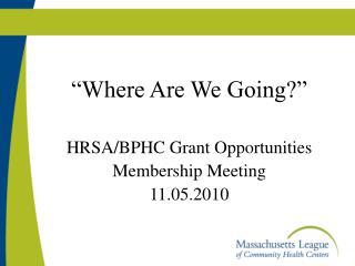 """Where Are We Going?"" HRSA/BPHC Grant Opportunities Membership Meeting 11.05.2010"