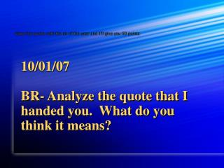 10/01/07 BR- Analyze the quote that I handed you. What do you think it means?