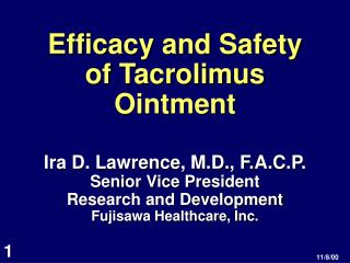 Efficacy and Safety of Tacrolimus Ointment Ira D. Lawrence, M.D., F.A.C.P. Senior Vice President Research and Developmen
