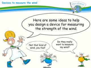 Here are some ideas to help you design a device for measuring the strength of the wind.
