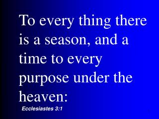 To every thing there is a season, and a time to every purpose under the heaven:
