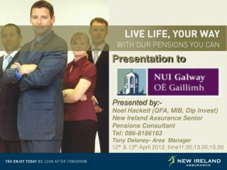 Presentation to Presented by:- Noel Hackett (QFA, MIB, Dip Invest) New Ireland Assurance Senior Pensions Consultant Te