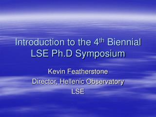 Introduction to the 4 th Biennial LSE Ph.D Symposium