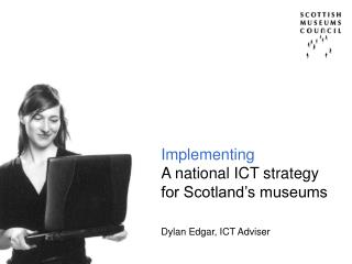 Implementing A national ICT strategy for Scotland's museums Dylan Edgar, ICT Adviser