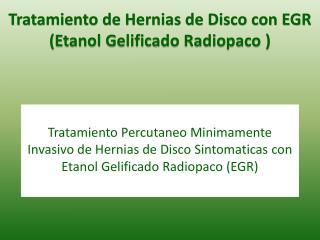 Tratamiento Percutaneo Minimamente Invasivo de Hernias de Disco Sintomaticas con Etanol Gelificado Radiopaco (EGR)