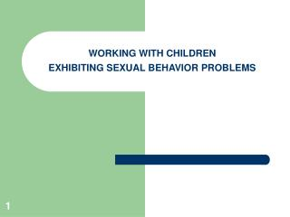 WORKING WITH CHILDREN   EXHIBITING SEXUAL BEHAVIOR PROBLEMS