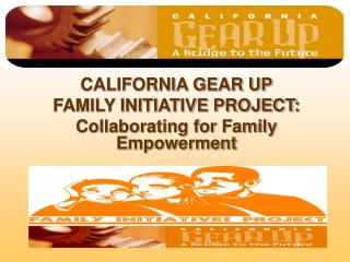 CALIFORNIA GEAR UP  FAMILY INITIATIVE PROJECT: Collaborating for Family Empowerment