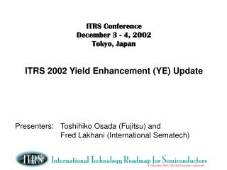ITRS Conference    December 3 - 4, 2002 Tokyo, Japan ITRS 2002 Yield Enhancement (YE) Update