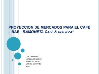 "PROYECCION DE MERCADOS PARA EL CAFÉ – BAR  "" RAMONETA Café & cerveza"""
