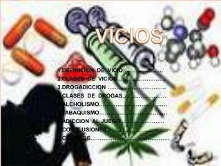 1.DEFINICION DE VICIO…………………. 2.CLASES DE VICIOS……………………... 3.DROGADICCION ………………………….. 4.CLASES DE DROGAS……………………