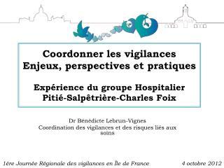 Coordonner les vigilances Enjeux, perspectives et pratiques Expérience du groupe Hospitalier Pitié-Salpêtrière-Charles F