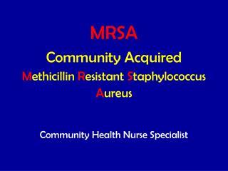 MRSA Community Acquired M ethicillin R esistant S taphylococcus A ureus