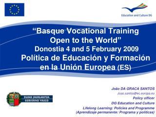 """""""Basque Vocational Training Open to the World"""" Donostia 4 and 5 February 2009 Política de Educación y Formación en la"""